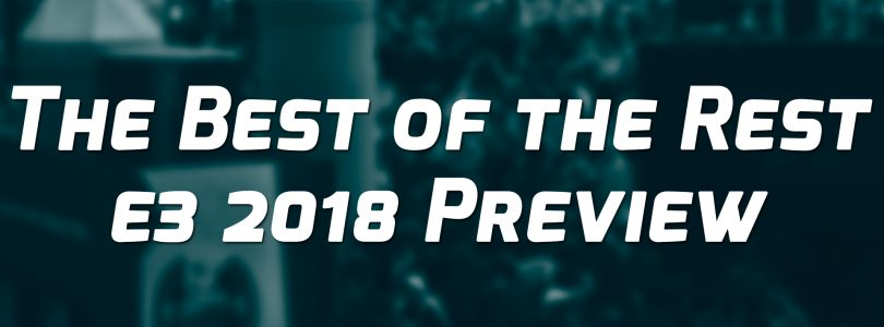 The Best of the Rest E3 2018 Preview